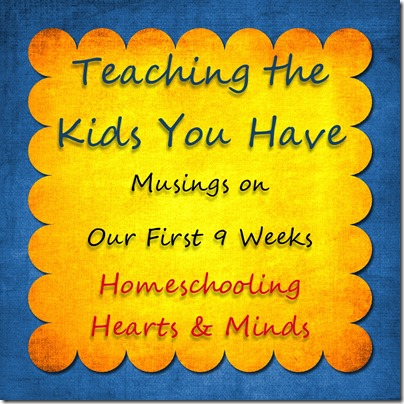 Teaching the Kids You Have---Musings on our 1st 9 weeks at Homeschooling Hearts & Minds