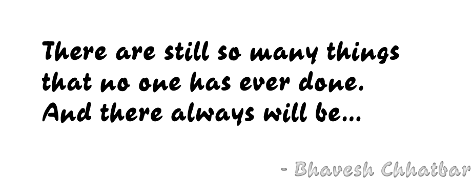 There are still so many things that no one has ever done. And there always will be… - Bhavesh Chhatbar