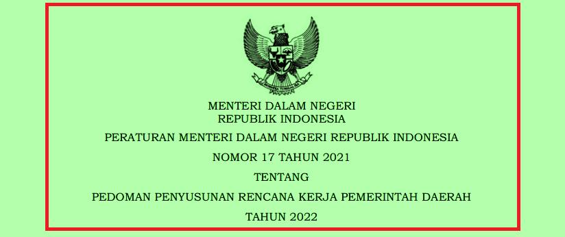 Permendagri Nomor 17 Tahun 2021 Tentang Pedoman Penyusunan Rencana Kerja Pemerintah Daerah Tahun 2022