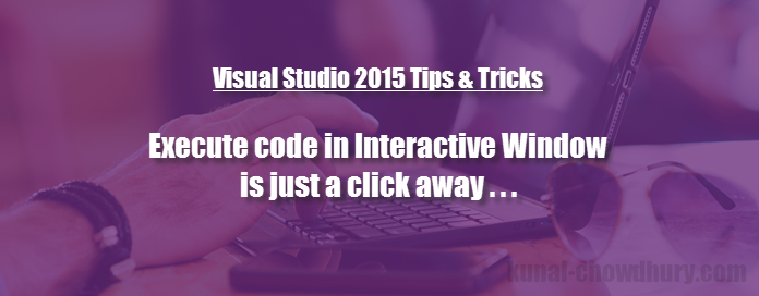 Execute code in Visual Studio 2015 (Update 2) Interactive Window is just a click away (www.kunal-chowdhury.com)