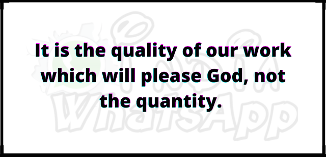 It is the quality of our work which will please God, not the quantity.