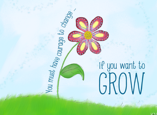 You must have courage to change if you want to GROW