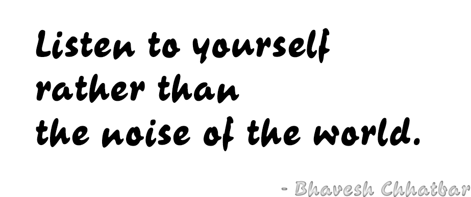 Listen to yourself rather than the noise of the world. - Bhavesh Chhatbar