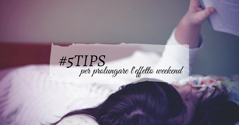 5tips per prolungare l'effetto weekend