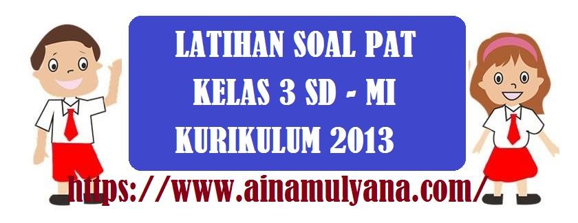 Latihan Soal dan Kunci Jawaban Soal PAT Kelas 3 SD Kurikulum 2013 Tahun 2021-2022