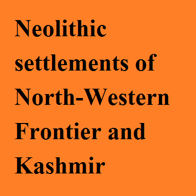 Neolithic settlements of North-Western Frontier and Kashmir