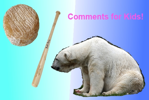 a picture of a polar bear, a baseball bat, and wheel of cheese with the text comments for kids! on a blue and teal field