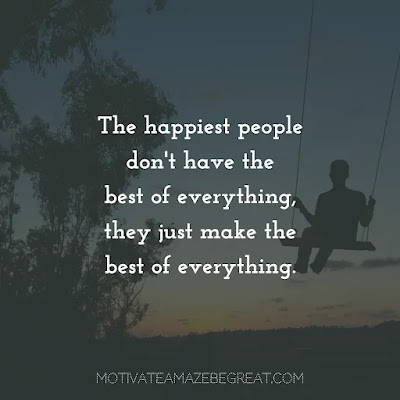 """Super Sayings: """"The happiest people don't have the best of everything, they just make the best of everything."""""""