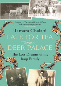 Late for Tea at the Deer Palace: The Lost Dreams of My Iraqi Family By Tamara Chalabi