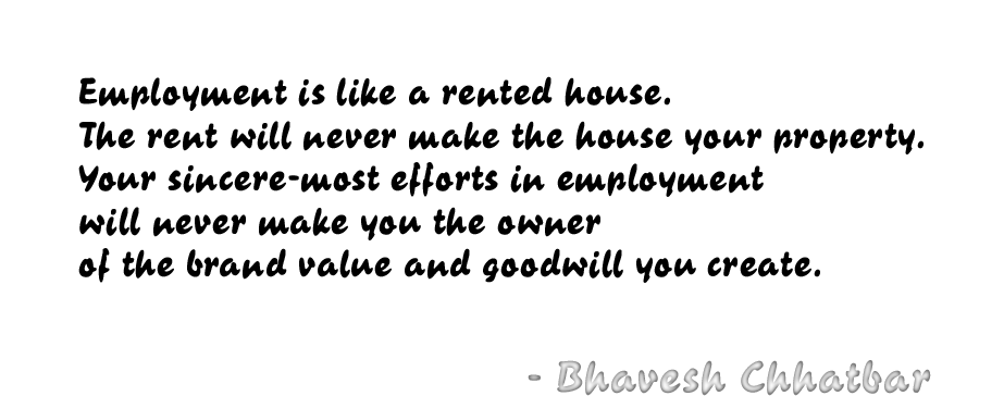 Employment is like a rented house. The rent will never make the house your property. Your sincere-most efforts in employment will never make you the owner of the brand value and goodwill you create. - Bhavesh Chhatbar