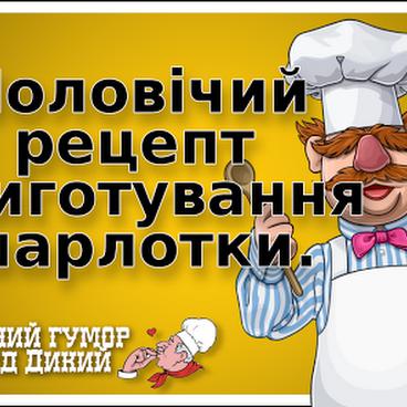 Чоловічий рецепт приготування шарлотки. Кулінарний гумор