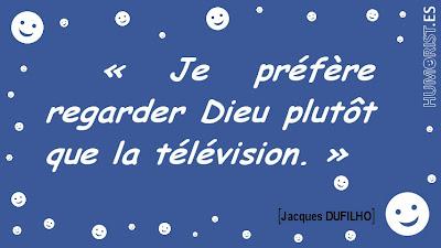 «Je préfère regarder Dieu plutôt que la télévision.»   Jacques DUFILHO > humorist.es/dufilho