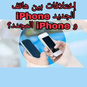 ما هي إلاختلافات أو الفرق بين هاتف iPhone الجديد و iPhone المجدد؟