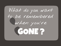 What Do You Want To Be Remembered When You're Gone?