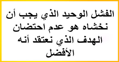 - الفشل الوحيد الذي يجب أن نخشاه هو عدم احتضان الهدف الذي نعتقد أنه الأفضل.