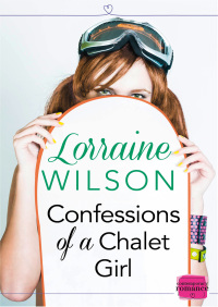 Confessions of a Chalet Girl: HarperImpulse Contemporary Romance (A Novella) By Lorraine Wilson