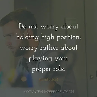 """Super Sayings: """"Do not worry about holding high position; worry rather about playing your proper role."""" - Confucius"""