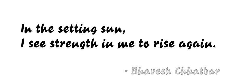 In the setting sun, I see the strength in me to rise again. - Bhavesh Chhatbar