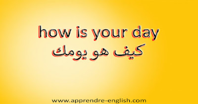 how is your day كيف هو يومك