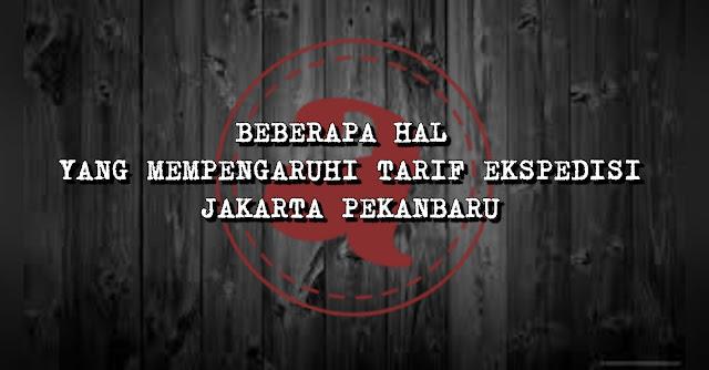 Beberapa Hal yang Mempengaruhi Tarif Ekspedisi Jakarta Pekanbaru