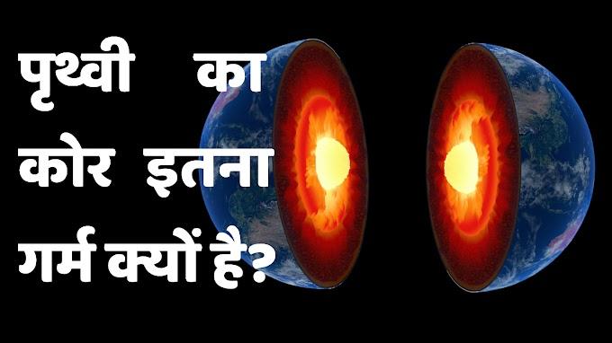 पृथ्वी का कोर इतना गर्म क्यों है? Why earth's core so hot in hindi