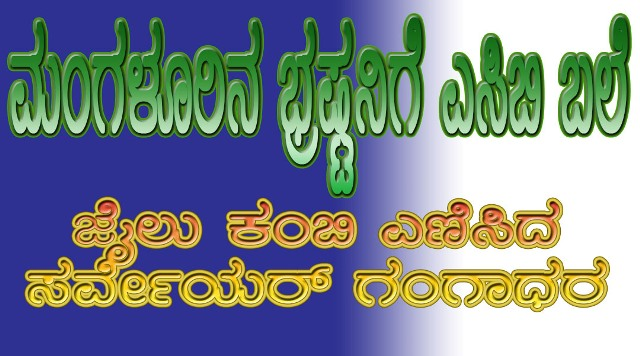 Corrupt Surveyor Arrested in Mangaluru |  30 ಸಾವಿರ ಲಂಚಕ್ಕೆ ಬೇಡಿಕೆ: ಮಂಗಳೂರಿನ ಭ್ರಷ್ಟ ಸರ್ವೇಯರ್ ಗಂಗಾಧರ ಅರೆಸ್ಟ್!