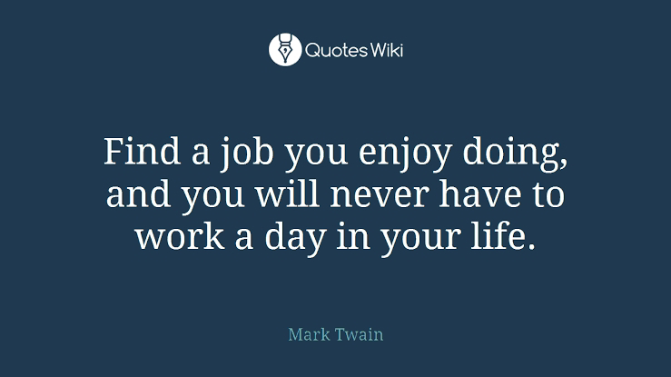 Mark Twain:Find a job that you enjoy doing (a great advice for adults)
