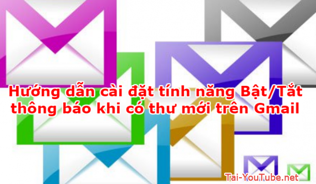 Hướng dẫn cài đặt tính năng Bật/Tắt thông báo khi có thư mới trên Gmail