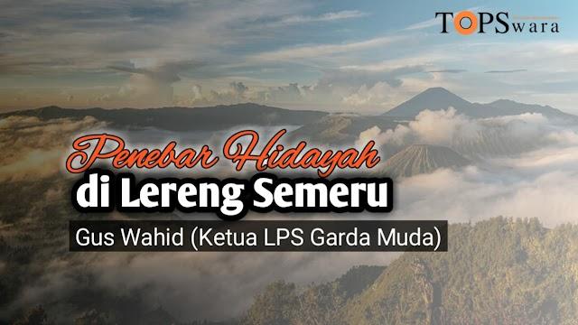 Penebar Hidayah di Lereng Semeru Gus Wahid (Ketua LPS Garda Muda)