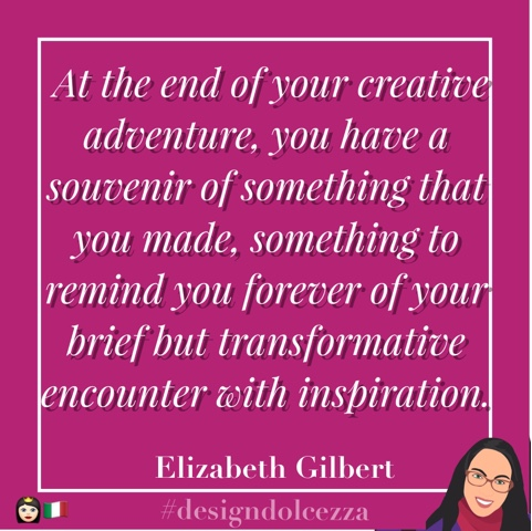 At the end of your creative adventure, you have a souvenir of something that you made, something to remind you forever of your brief but transformative encounter with inspiration.
