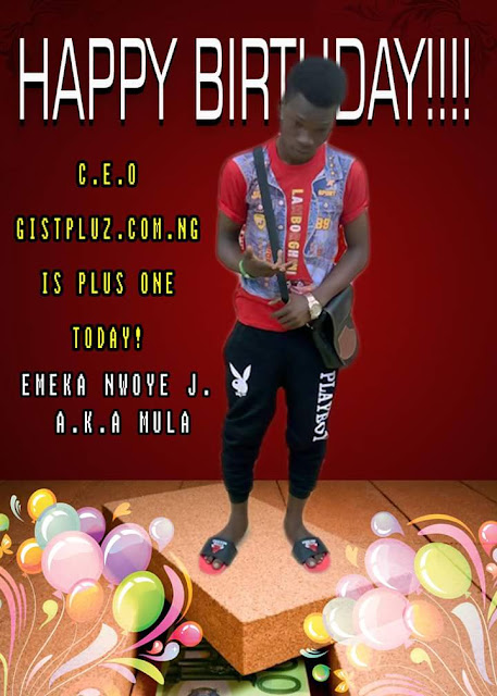 HAPPY BIRTHDAY TO ME EMEKA NWONYE (MULA) CEO of GISTPLUZ.COM.NG