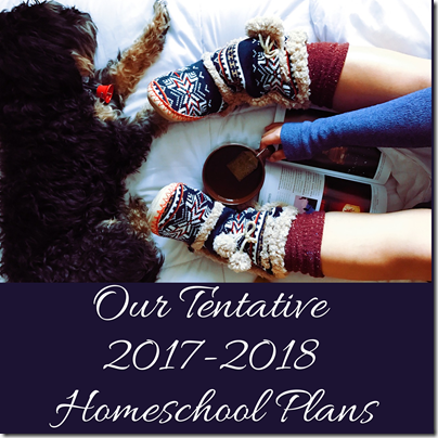 Our Tentative 2017-2018 Homeschool Plans
