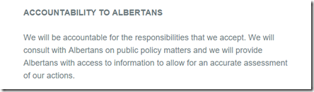 We will be accountable for the responsibilities that we accept. We will consult with Albertans on public policy matters and we will provide Albertans with access to information to allow for an accurate assessment of our actions.