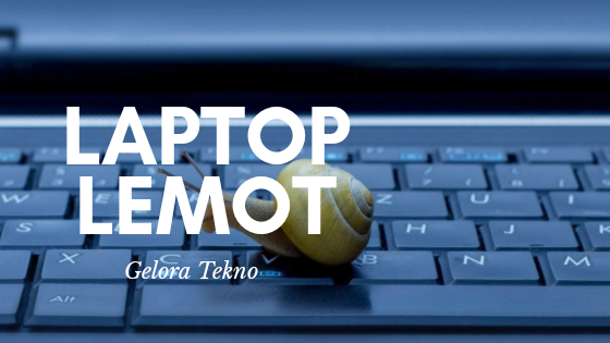 tips mengatasi laptop lemot gelora tekno
