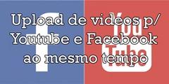 envio de vídeos para youtube e facebook ao mesmo tempo