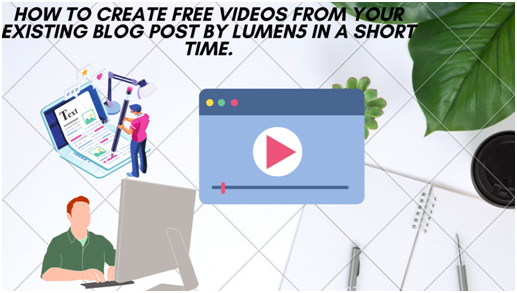 How to create Free videos from your existing blog post using Lumen5 in a short time.