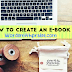 How To Create An E-book | An Easy Guide