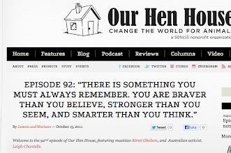 """Photo: Podcast #92 by Our Hen House """"Also joining us is Leigh-Chantelle, an Australian activist whose many animal rights projects are creating waves not only in her community of Brisbane, but also internationally. Leigh-Chantelle will let us in on some of her inspiring projects, and she'll give us her thoughts on the strengths and weaknesses within the movements — both in Australia and the U.S.""""  October 15 2011  http://www.ourhenhouse.org/2011/10/episode-92-there-is-something-you-must-always-remember-you-are-braver-than-you-believe-stronger-than-you-seem-and-smarter-than-you-think/"""
