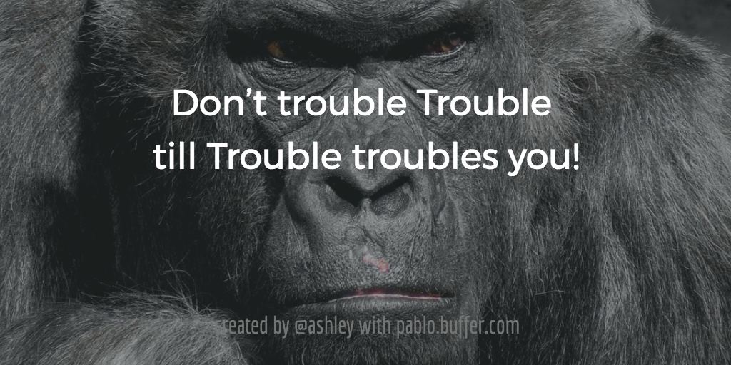 Don't trouble Trouble till Trouble troubles you.