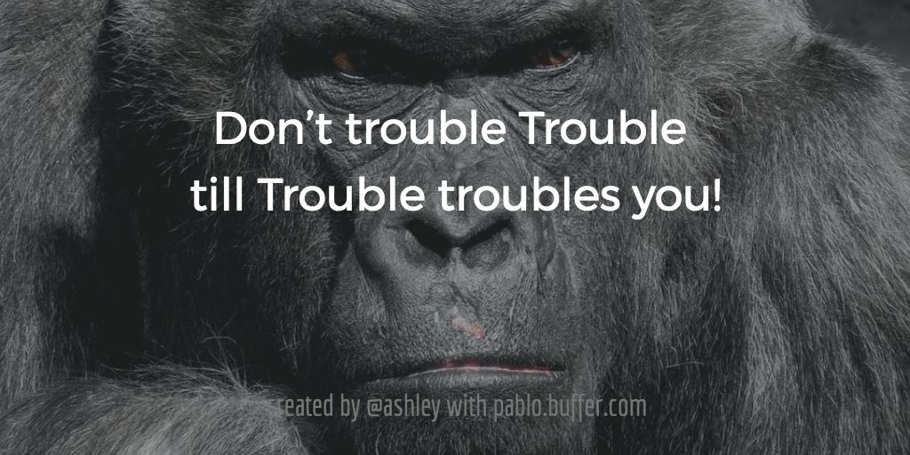 Don't trouble Trouble till Trouble troubles you.