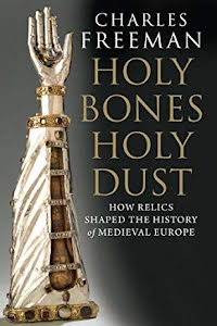 HOLY BONES, HOLY DUST HOW RELICS SHAPED THE HISTORY OF MEDIEVAL EUROPE