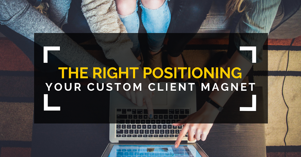The Right Positioning - Your Custom Client Magnet