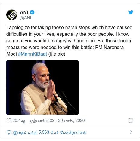 டுவிட்டர் இவரது பதிவு @ANI: I apologize for taking these harsh steps which have caused difficulties in your lives, especially the poor people. I know some of you would be angry with me also. But these tough measures were needed to win this battle  PM Narendra Modi #MannKiBaat (file pic)