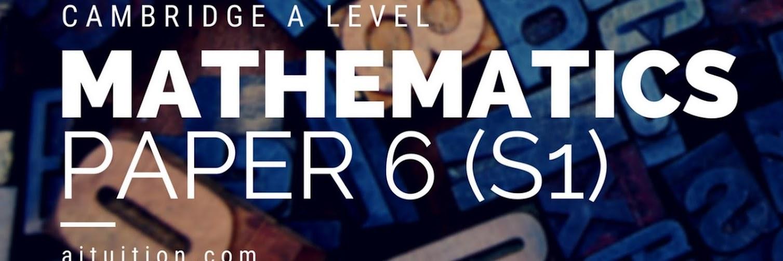 A level Mathematics Paper 6 (S1)
