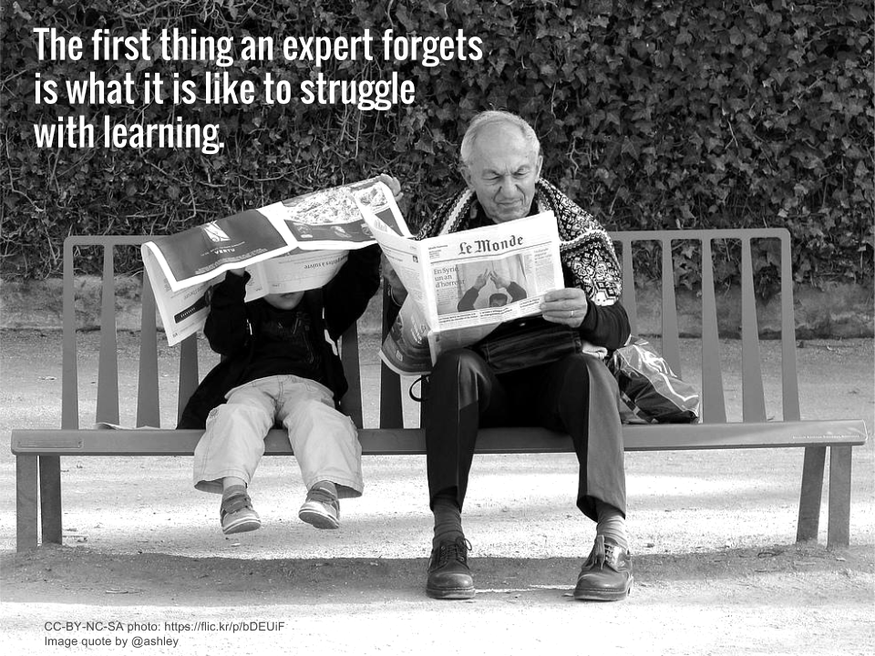 The first thing an expert forgets is what is it like to struggle with learning.