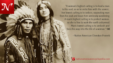 Photo: A woman's highest calling is to lead a man to his soul, so as to unite him with the source; her lowest calling is to seduce, separating man from his soul and leave him aimlessly wandering. A man's highest calling is to protect woman, so she is free to walk the earth unharmed. Man's lowest calling is to ambush and force his way into the life of a woman. —Native American Cherokee Proverb