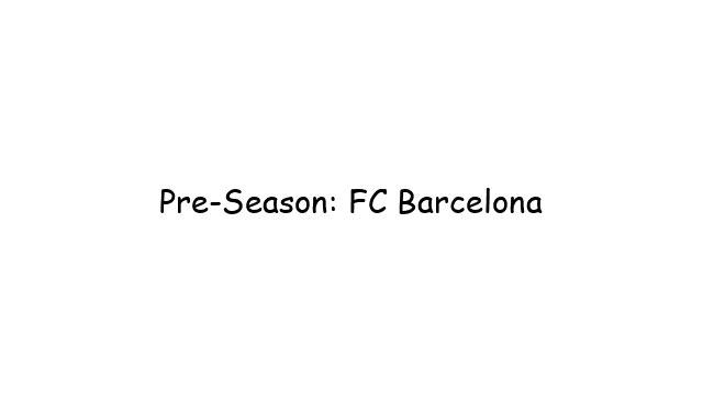 Pre-Season: FC Barcelona