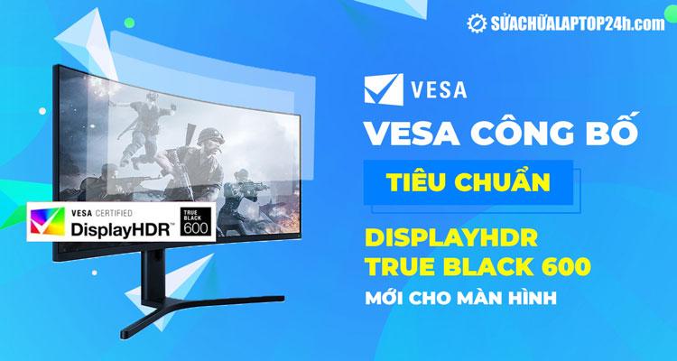 DisplayHDR True Black 600 là chuẩn màn hình mới nhất của VESA