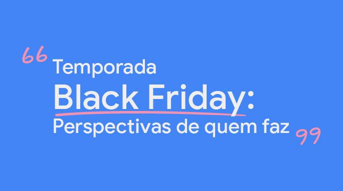 Temporada Black Friday: Perspectivas de quem faz