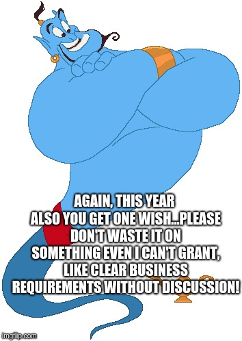 Allauddin's magic genie clearly notifies that he cannot grant a wish where the business requirements are crystal clear without the need for any discussions.